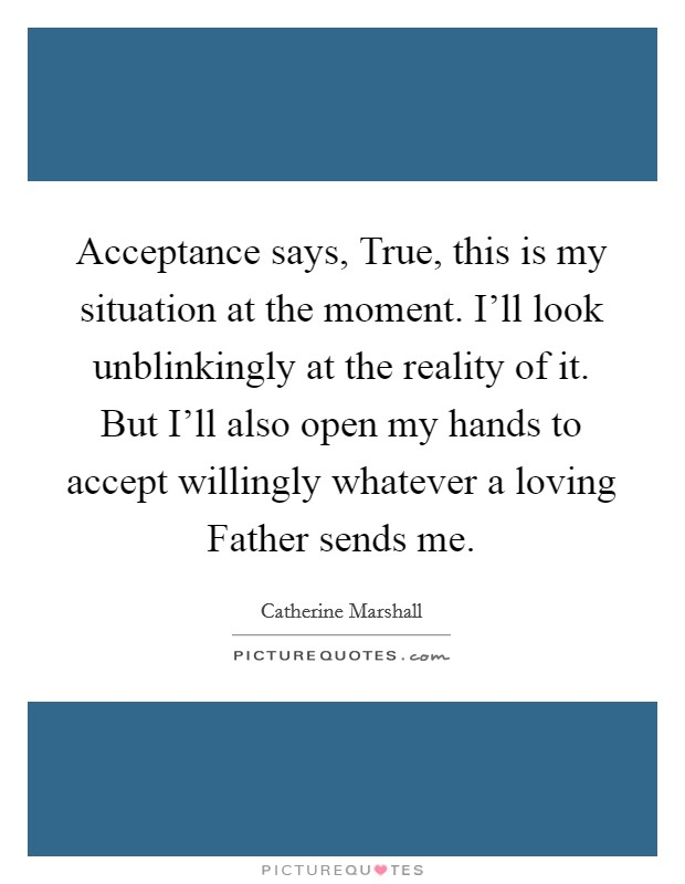 Acceptance says, True, this is my situation at the moment. I'll look unblinkingly at the reality of it. But I'll also open my hands to accept willingly whatever a loving Father sends me Picture Quote #1