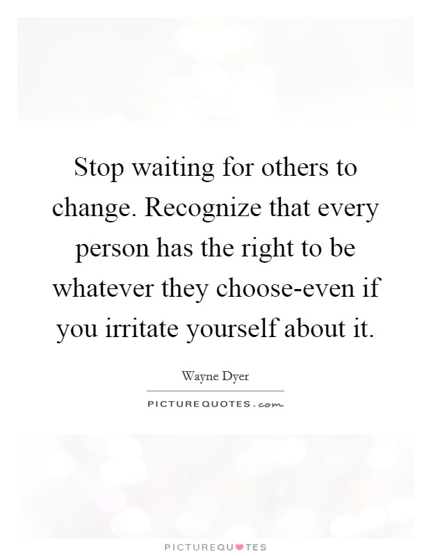 Stop waiting for others to change. Recognize that every person has the right to be whatever they choose-even if you irritate yourself about it Picture Quote #1