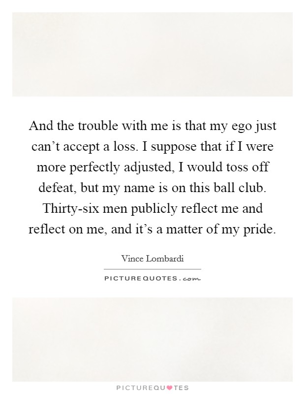 And the trouble with me is that my ego just can't accept a loss. I suppose that if I were more perfectly adjusted, I would toss off defeat, but my name is on this ball club. Thirty-six men publicly reflect me and reflect on me, and it's a matter of my pride Picture Quote #1