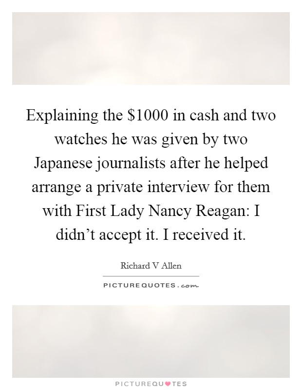 Explaining the $1000 in cash and two watches he was given by two Japanese journalists after he helped arrange a private interview for them with First Lady Nancy Reagan: I didn't accept it. I received it Picture Quote #1