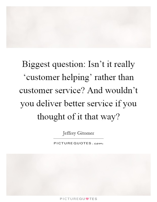 Biggest question: Isn't it really 'customer helping' rather than customer service? And wouldn't you deliver better service if you thought of it that way? Picture Quote #1