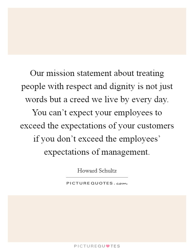 Our mission statement about treating people with respect and dignity is not just words but a creed we live by every day. You can't expect your employees to exceed the expectations of your customers if you don't exceed the employees' expectations of management Picture Quote #1