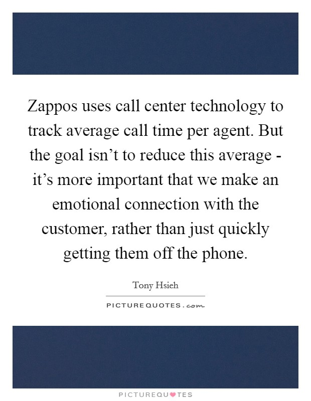 Zappos uses call center technology to track average call time per agent. But the goal isn't to reduce this average - it's more important that we make an emotional connection with the customer, rather than just quickly getting them off the phone Picture Quote #1