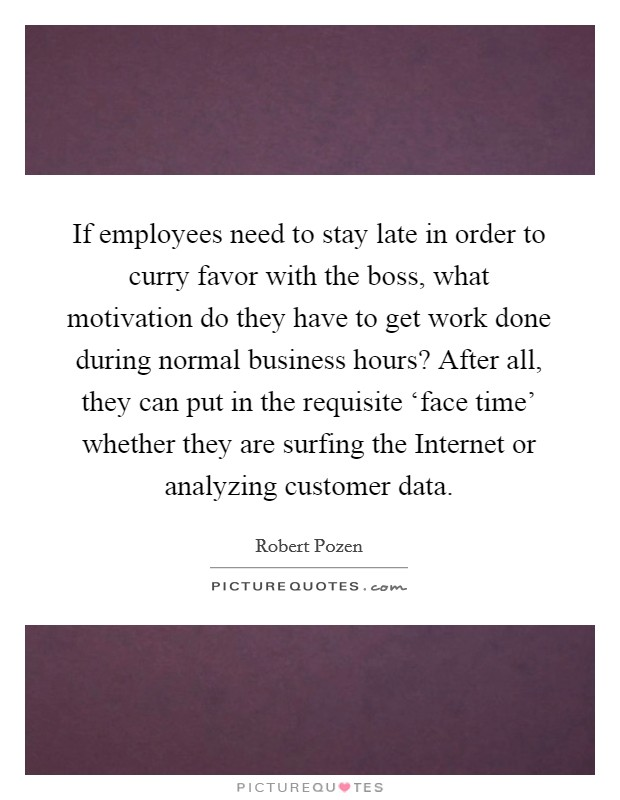 If employees need to stay late in order to curry favor with the boss, what motivation do they have to get work done during normal business hours? After all, they can put in the requisite 'face time' whether they are surfing the Internet or analyzing customer data Picture Quote #1