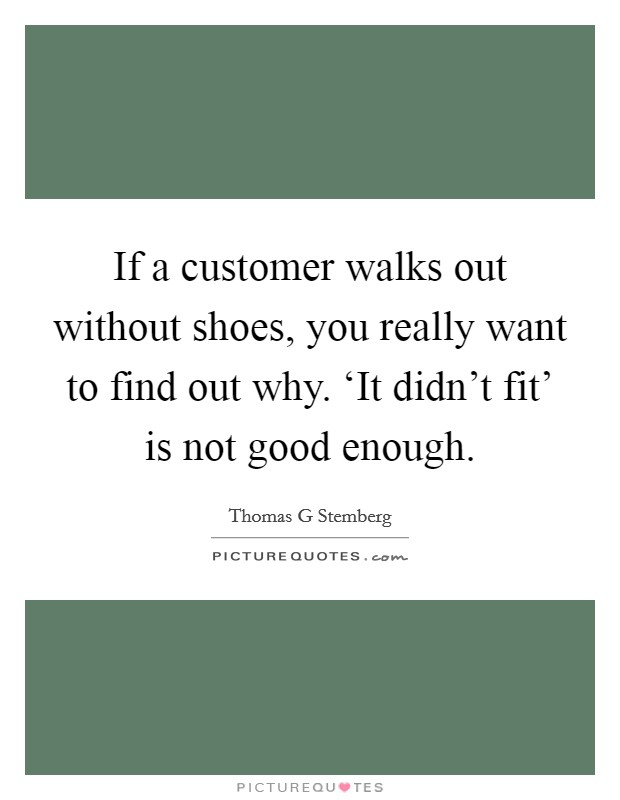 If a customer walks out without shoes, you really want to find out why. 'It didn't fit' is not good enough Picture Quote #1