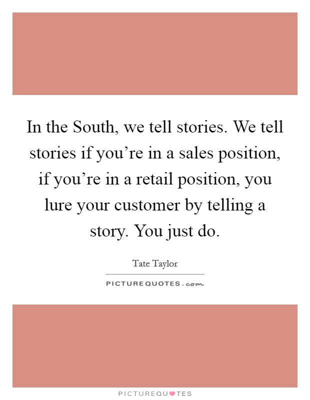 In the South, we tell stories. We tell stories if you're in a sales position, if you're in a retail position, you lure your customer by telling a story. You just do Picture Quote #1