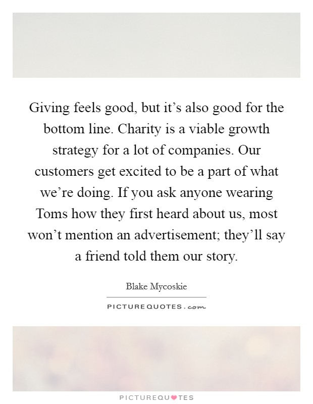 Giving feels good, but it's also good for the bottom line. Charity is a viable growth strategy for a lot of companies. Our customers get excited to be a part of what we're doing. If you ask anyone wearing Toms how they first heard about us, most won't mention an advertisement; they'll say a friend told them our story Picture Quote #1