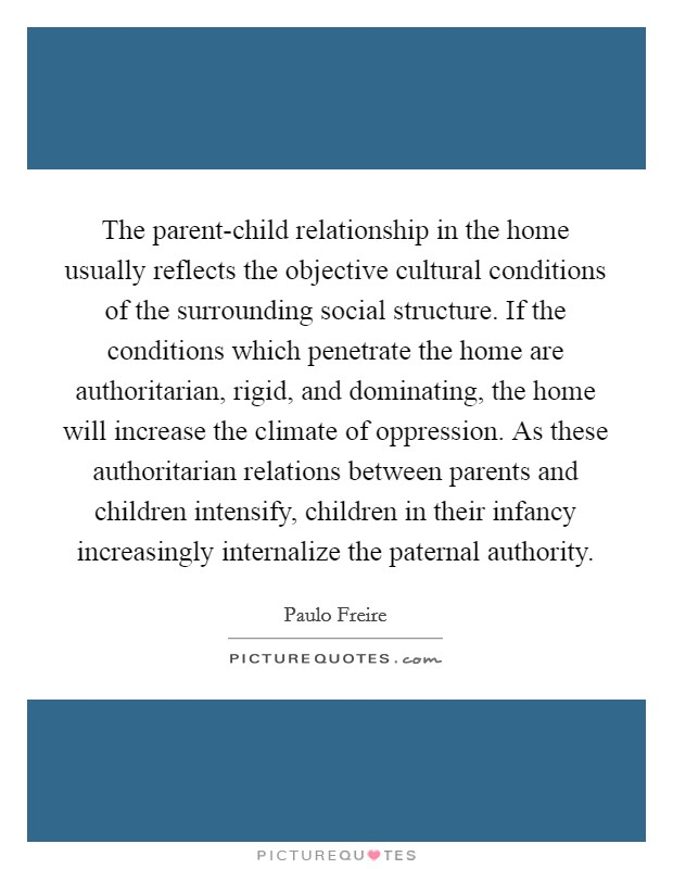 The parent-child relationship in the home usually reflects the objective cultural conditions of the surrounding social structure. If the conditions which penetrate the home are authoritarian, rigid, and dominating, the home will increase the climate of oppression. As these authoritarian relations between parents and children intensify, children in their infancy increasingly internalize the paternal authority Picture Quote #1