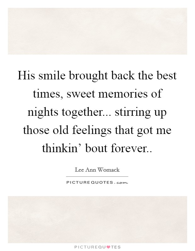 His smile brought back the best times, sweet memories of nights together... stirring up those old feelings that got me thinkin' bout forever Picture Quote #1
