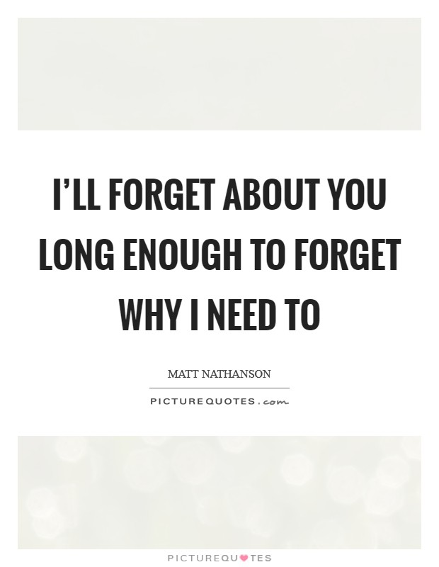 I'll forget about you long enough to forget why I need to Picture Quote #1