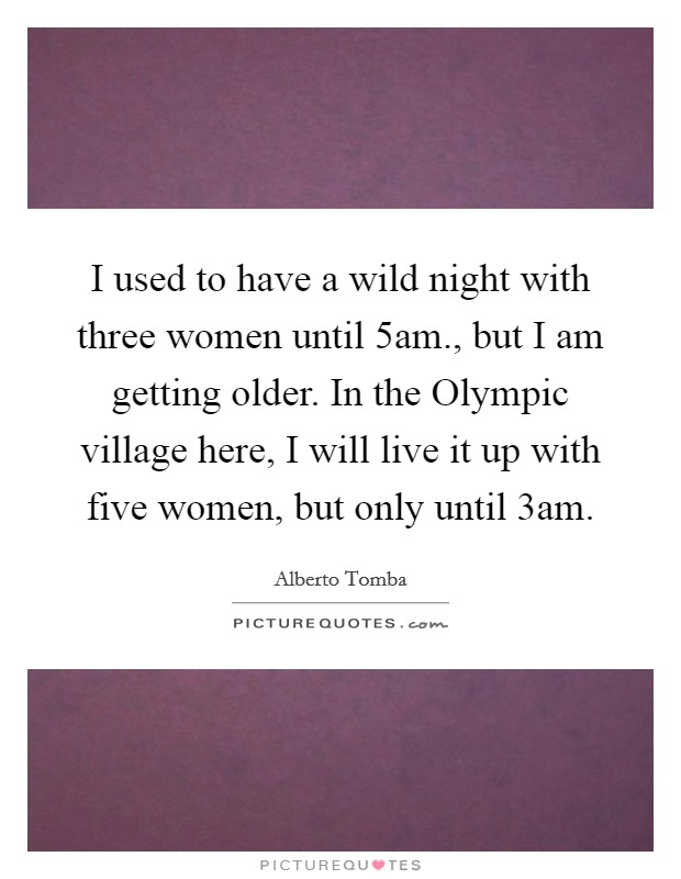 I used to have a wild night with three women until 5am., but I am getting older. In the Olympic village here, I will live it up with five women, but only until 3am Picture Quote #1