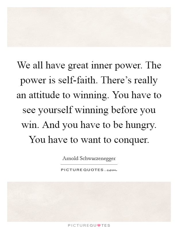 We all have great inner power. The power is self-faith. There's really an attitude to winning. You have to see yourself winning before you win. And you have to be hungry. You have to want to conquer Picture Quote #1