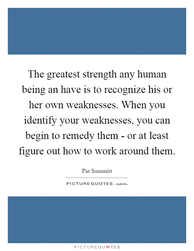 The greatest strength any human being an have is to recognize his or her own weaknesses. When you identify your weaknesses, you can begin to remedy them - or at least figure out how to work around them Picture Quote #1