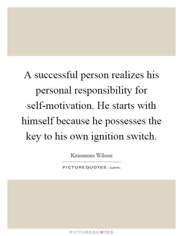 A successful person realizes his personal responsibility for self-motivation. He starts with himself because he possesses the key to his own ignition switch Picture Quote #1