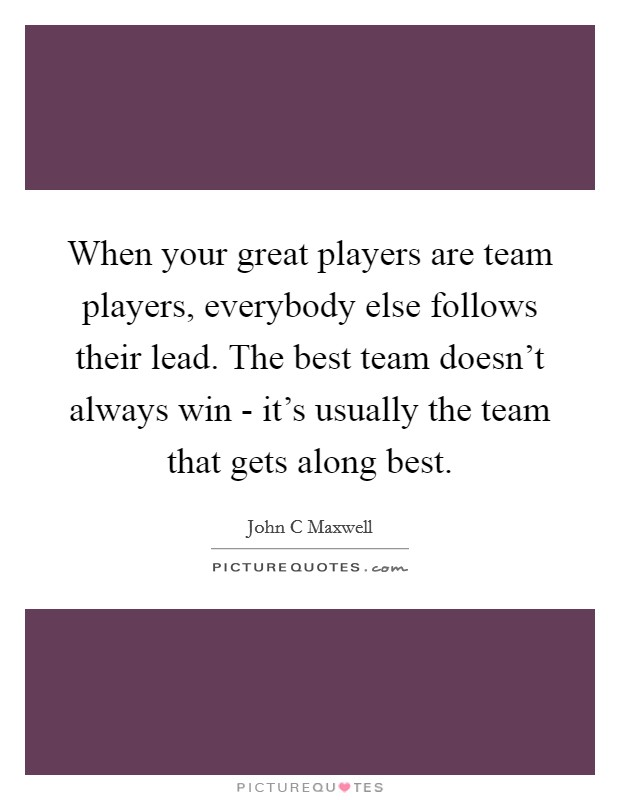 When your great players are team players, everybody else follows their lead. The best team doesn't always win - it's usually the team that gets along best Picture Quote #1