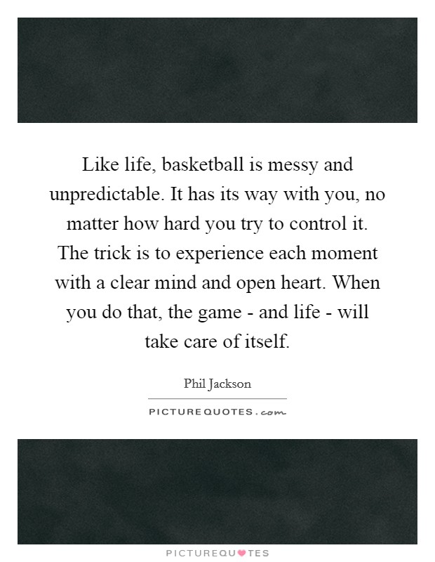 Like life, basketball is messy and unpredictable. It has its way with you, no matter how hard you try to control it. The trick is to experience each moment with a clear mind and open heart. When you do that, the game - and life - will take care of itself Picture Quote #1