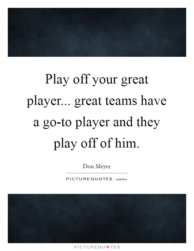 Play off your great player... great teams have a go-to player and they play off of him Picture Quote #1