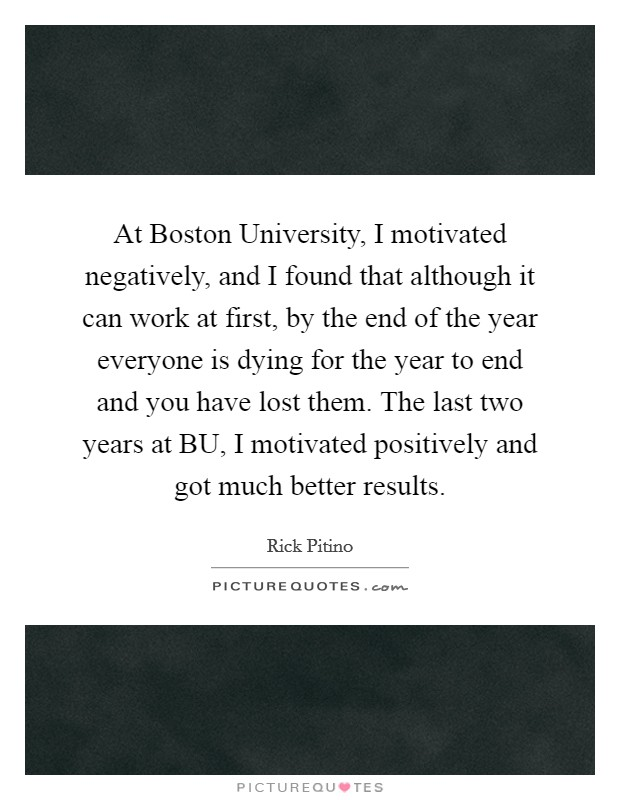 At Boston University, I motivated negatively, and I found that although it can work at first, by the end of the year everyone is dying for the year to end and you have lost them. The last two years at BU, I motivated positively and got much better results Picture Quote #1
