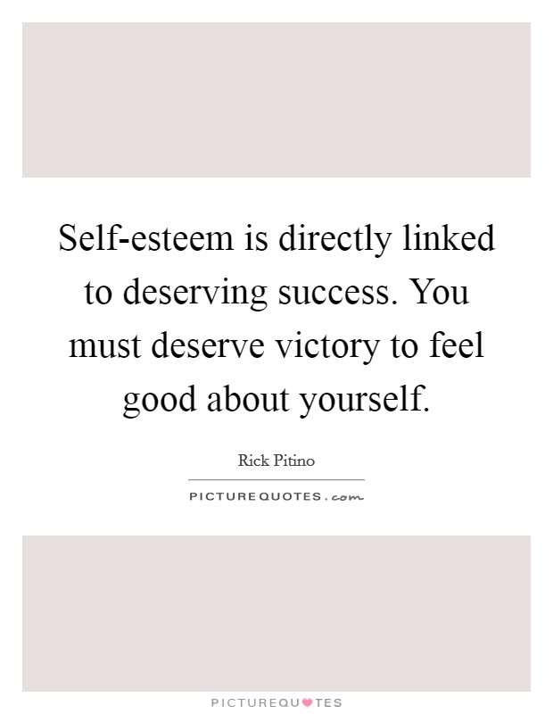 Self-esteem is directly linked to deserving success. You must deserve victory to feel good about yourself Picture Quote #1
