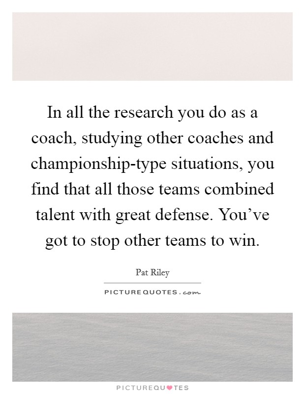 In all the research you do as a coach, studying other coaches and championship-type situations, you find that all those teams combined talent with great defense. You've got to stop other teams to win Picture Quote #1