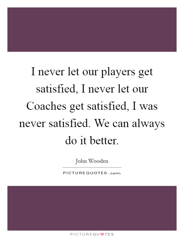 I never let our players get satisfied, I never let our Coaches get satisfied, I was never satisfied. We can always do it better Picture Quote #1