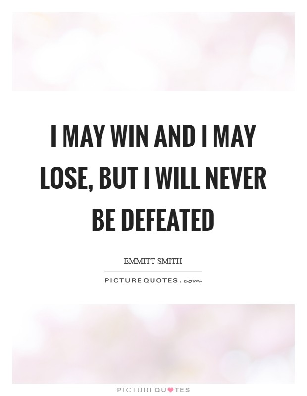 I may win and I may lose, but I will never be defeated Picture Quote #1