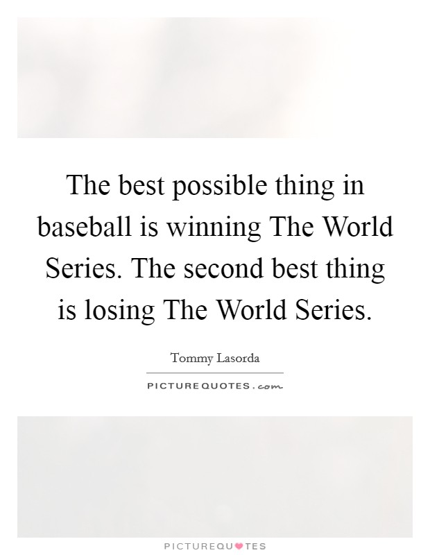 The best possible thing in baseball is winning The World Series. The second best thing is losing The World Series Picture Quote #1