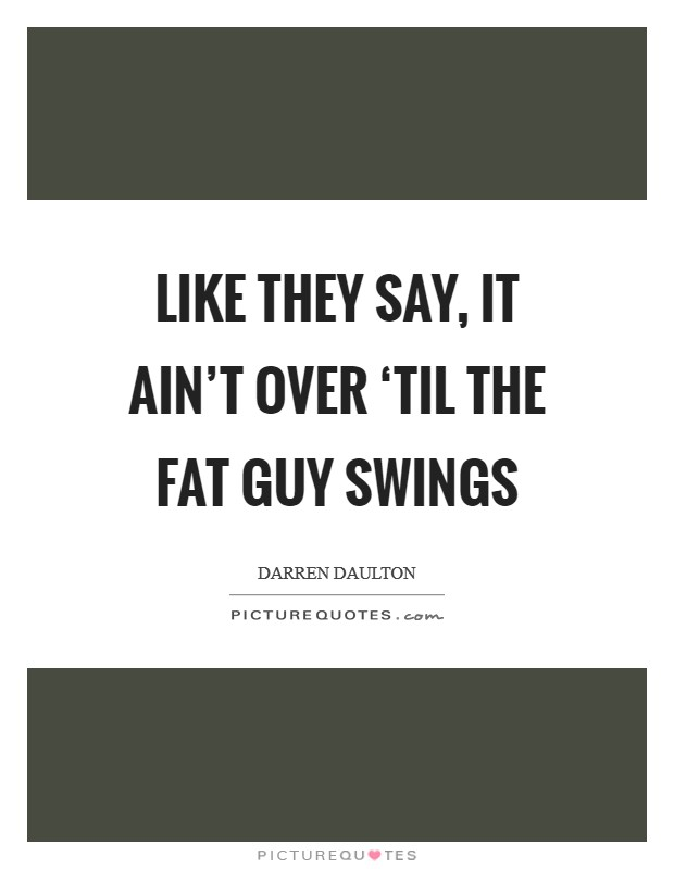 Like they say, it ain't over 'til the fat guy swings Picture Quote #1