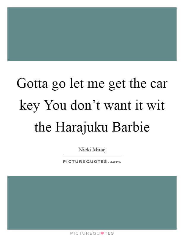 Gotta go let me get the car key You don't want it wit the Harajuku Barbie Picture Quote #1