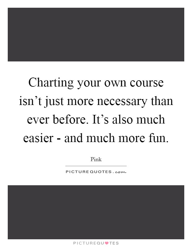 Charting your own course isn't just more necessary than ever before. It's also much easier - and much more fun Picture Quote #1