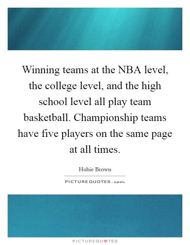 Winning teams at the NBA level, the college level, and the high school level all play team basketball. Championship teams have five players on the same page at all times Picture Quote #1