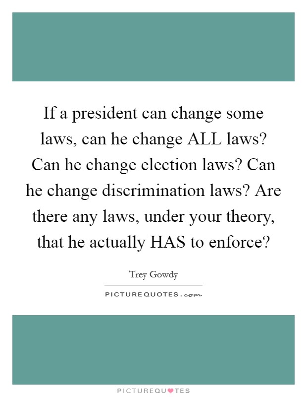 If a president can change some laws, can he change ALL laws? Can he change election laws? Can he change discrimination laws? Are there any laws, under your theory, that he actually HAS to enforce? Picture Quote #1