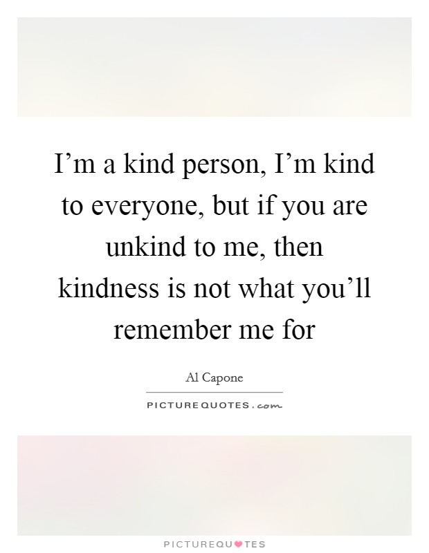 I'm a kind person, I'm kind to everyone, but if you are unkind to me, then kindness is not what you'll remember me for Picture Quote #1