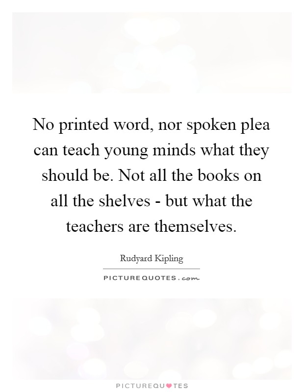 No printed word, nor spoken plea can teach young minds what they should be. Not all the books on all the shelves - but what the teachers are themselves Picture Quote #1
