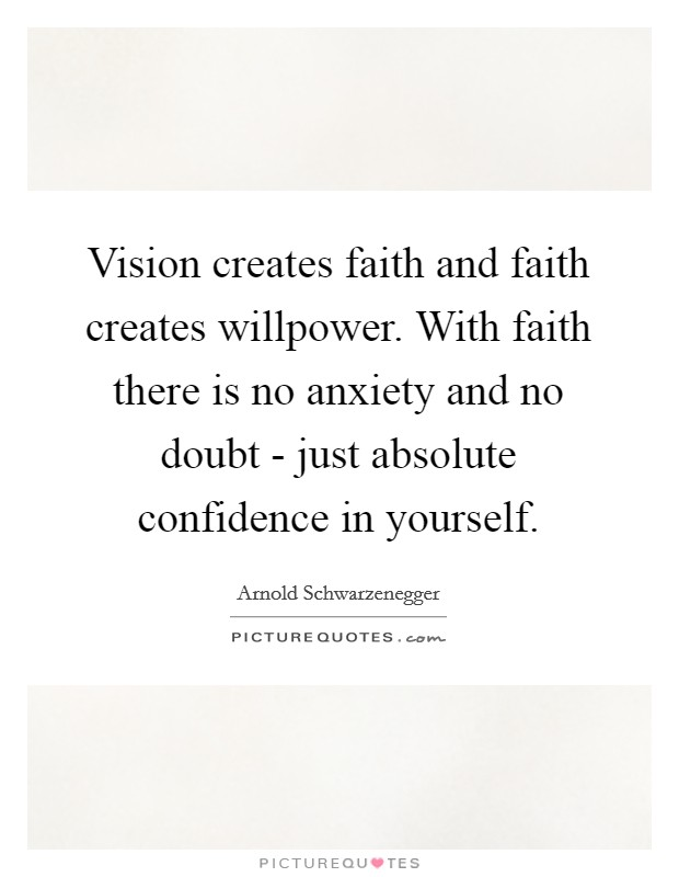 Vision creates faith and faith creates willpower. With faith there is no anxiety and no doubt - just absolute confidence in yourself Picture Quote #1