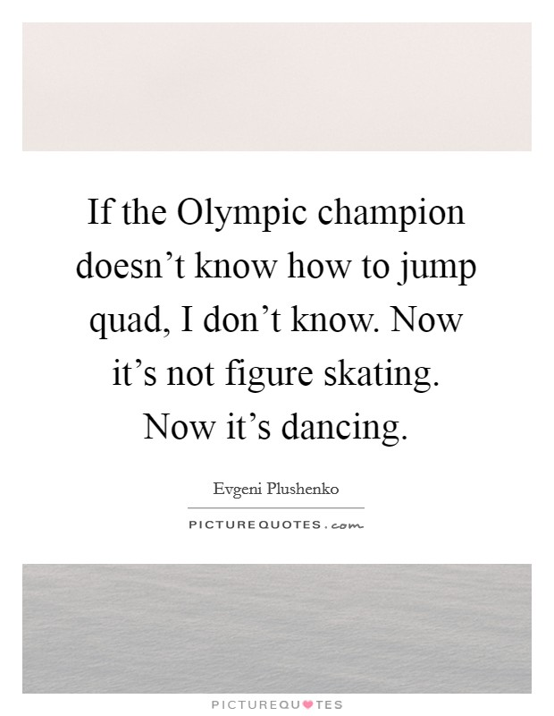 If the Olympic champion doesn't know how to jump quad, I don't know. Now it's not figure skating. Now it's dancing Picture Quote #1