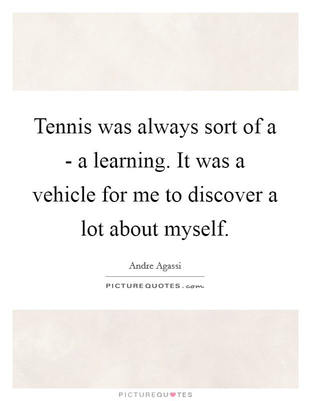 Tennis was always sort of a - a learning. It was a vehicle for me to discover a lot about myself Picture Quote #1