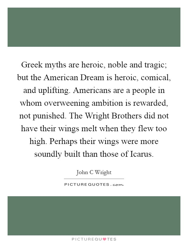 Greek myths are heroic, noble and tragic; but the American Dream is heroic, comical, and uplifting. Americans are a people in whom overweening ambition is rewarded, not punished. The Wright Brothers did not have their wings melt when they flew too high. Perhaps their wings were more soundly built than those of Icarus Picture Quote #1