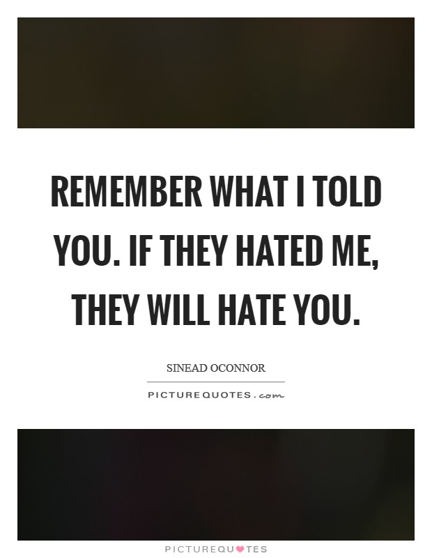 Remember what I told you. If they hated me, they will hate you Picture Quote #1