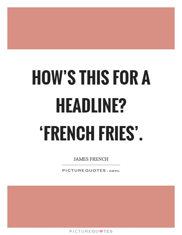 How's this for a headline? 'French fries' Picture Quote #1