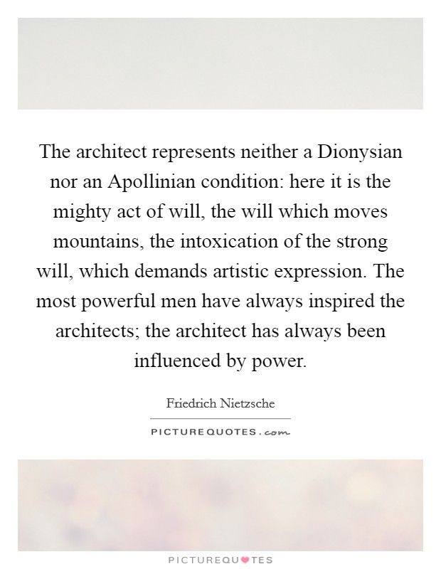 The architect represents neither a Dionysian nor an Apollinian condition: here it is the mighty act of will, the will which moves mountains, the intoxication of the strong will, which demands artistic expression. The most powerful men have always inspired the architects; the architect has always been influenced by power Picture Quote #1