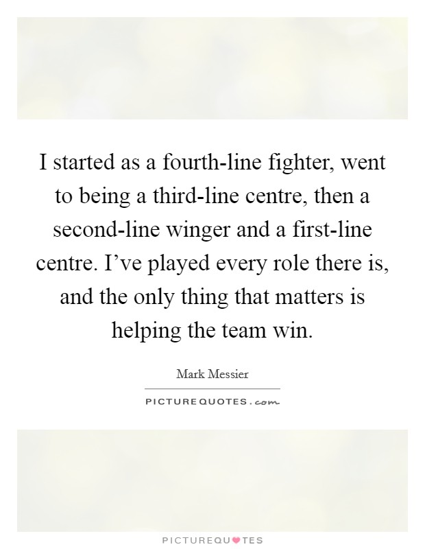 I started as a fourth-line fighter, went to being a third-line centre, then a second-line winger and a first-line centre. I've played every role there is, and the only thing that matters is helping the team win Picture Quote #1
