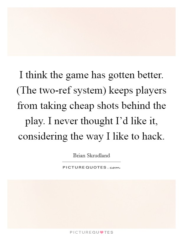 I think the game has gotten better. (The two-ref system) keeps players from taking cheap shots behind the play. I never thought I'd like it, considering the way I like to hack Picture Quote #1