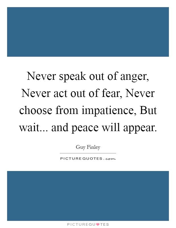 Never speak out of anger, Never act out of fear, Never choose from impatience, But wait... and peace will appear Picture Quote #1
