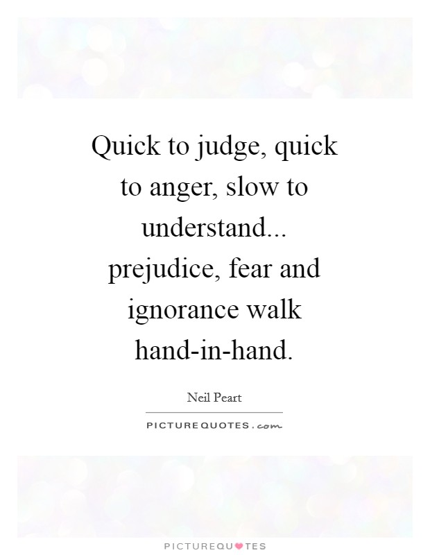 Quick to judge, quick to anger, slow to understand... prejudice, fear and ignorance walk hand-in-hand Picture Quote #1
