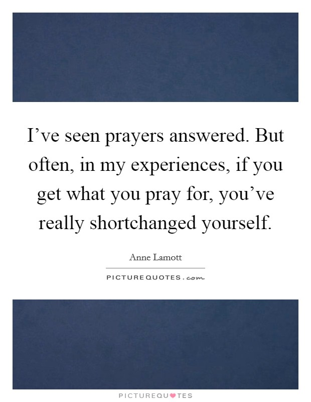 I've seen prayers answered. But often, in my experiences, if you get what you pray for, you've really shortchanged yourself Picture Quote #1
