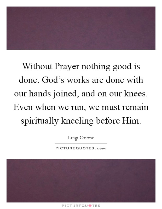 Without Prayer nothing good is done. God's works are done with our hands joined, and on our knees. Even when we run, we must remain spiritually kneeling before Him Picture Quote #1