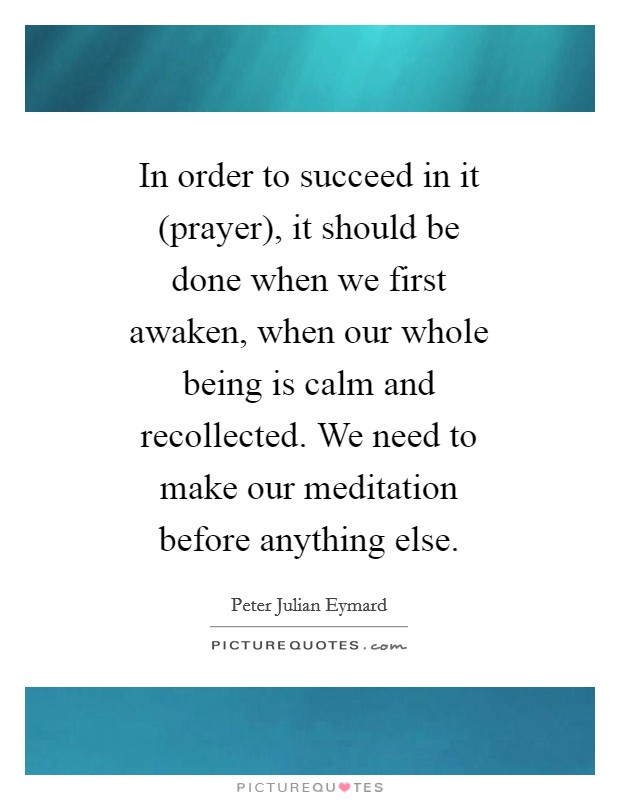 In order to succeed in it (prayer), it should be done when we first awaken, when our whole being is calm and recollected. We need to make our meditation before anything else Picture Quote #1