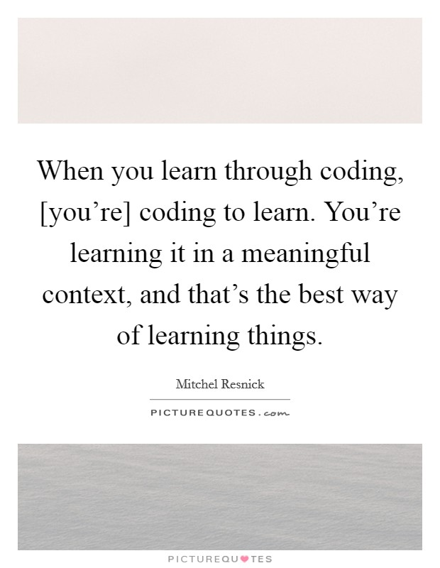 When you learn through coding, [you're] coding to learn. You're learning it in a meaningful context, and that's the best way of learning things Picture Quote #1