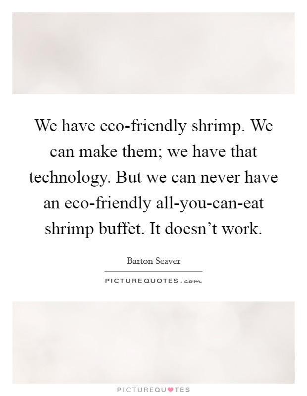 We have eco-friendly shrimp. We can make them; we have that technology. But we can never have an eco-friendly all-you-can-eat shrimp buffet. It doesn't work Picture Quote #1